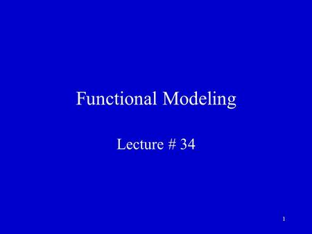 1 Functional Modeling Lecture # 34. 2 Recap We had talked about object-oriented static modeling in quite detail We had developed a OO static model of.