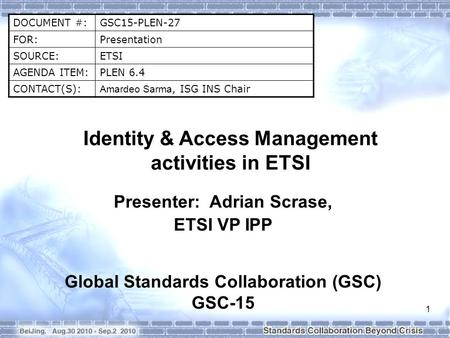 DOCUMENT #:GSC15-PLEN-27 FOR:Presentation SOURCE:ETSI AGENDA ITEM:PLEN 6.4 CONTACT(S): Amardeo Sarma, ISG INS Chair Identity & Access Management activities.