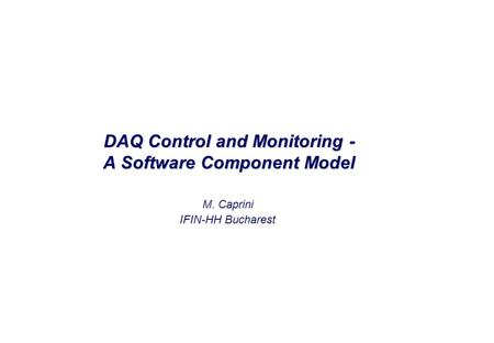 M. Caprini IFIN-HH Bucharest DAQ Control and Monitoring - A Software Component Model.