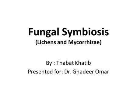 Fungal Symbiosis (Lichens and Mycorrhizae) By : Thabat Khatib Presented for: Dr. Ghadeer Omar.