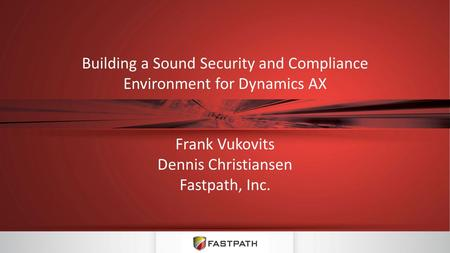 Building a Sound Security and Compliance Environment for Dynamics AX Frank Vukovits Dennis Christiansen Fastpath, Inc.