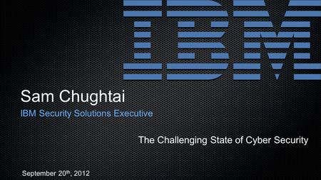 Sam Chughtai IBM Security Solutions Executive The Challenging State of Cyber Security September 20 th, 2012.