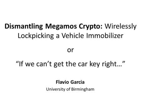 "Dismantling Megamos Crypto: Wirelessly Lockpicking a Vehicle Immobilizer or ""If we can't get the car key right…"" Flavio Garcia University of Birmingham."
