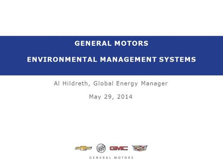 GENERAL MOTORS ENVIRONMENTAL MANAGEMENT SYSTEMS Al Hildreth, Global Energy Manager May 29, 2014.