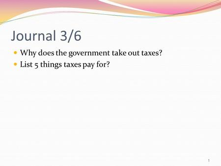 Journal 3/6 Why does the government take out taxes? List 5 things taxes pay for? 1.