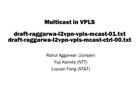 Copyright © 2004 Juniper Networks, Inc. Proprietary and Confidentialwww.juniper.net 1 Multicast in VPLS draft-raggarwa-l2vpn-vpls-mcast-01.txt draft-raggarwa-l2vpn-vpls-mcast-ctrl-00.txt.