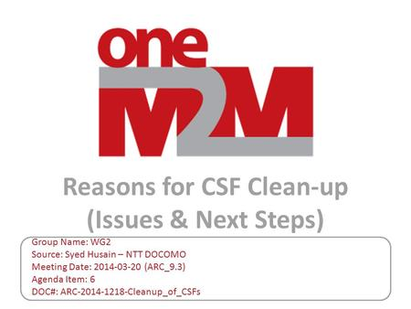 Reasons for CSF Clean-up (Issues & Next Steps) Group Name: WG2 Source: Syed Husain – NTT DOCOMO Meeting Date: 2014-03-20 (ARC_9.3) Agenda Item: 6 DOC#: