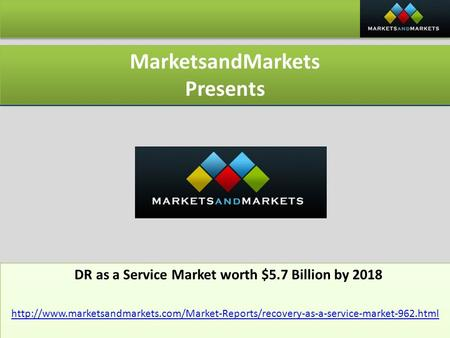 MarketsandMarkets Presents MarketsandMarkets Presents DR as a Service Market worth $5.7 Billion by 2018 DR as a Service Market worth $5.7 Billion by 2018.