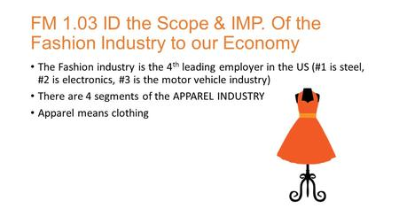 FM 1.03 ID the Scope & IMP. Of the Fashion Industry to our Economy The Fashion industry is the 4 th leading employer in the US (#1 is steel, #2 is electronics,