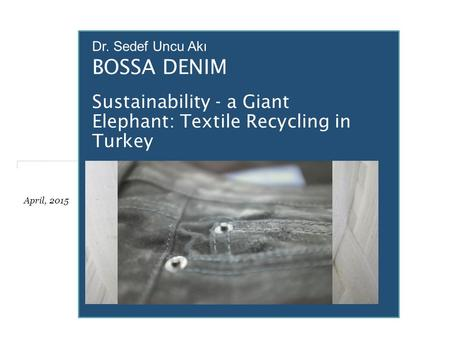 Sustainability - a Giant Elephant: Textile Recycling in Turkey BOSSA DENIM April, 2015 Dr. Sedef Uncu Akı.