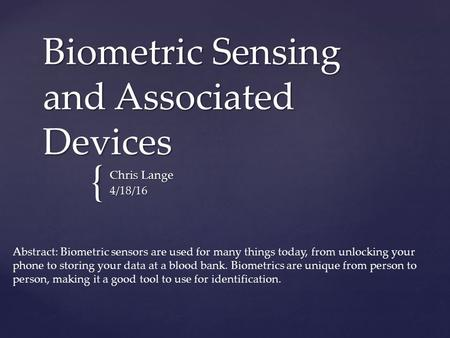 { Biometric Sensing and Associated Devices Chris Lange 4/18/16 Abstract: Biometric sensors are used for many things today, from unlocking your phone to.