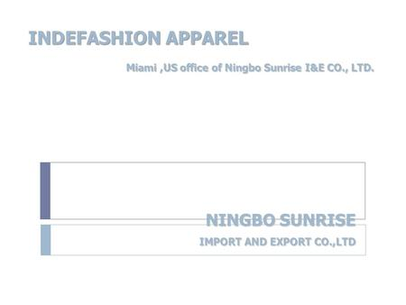 NINGBO SUNRISE IMPORT AND EXPORT CO.,LTD NINGBO SUNRISE IMPORT AND EXPORT CO.,LTD INDEFASHION APPAREL Miami,US office of Ningbo Sunrise I&E CO., LTD. Miami,US.
