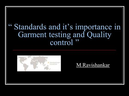 """ Standards and it's importance in Garment testing and Quality control "" M.Ravishankar."