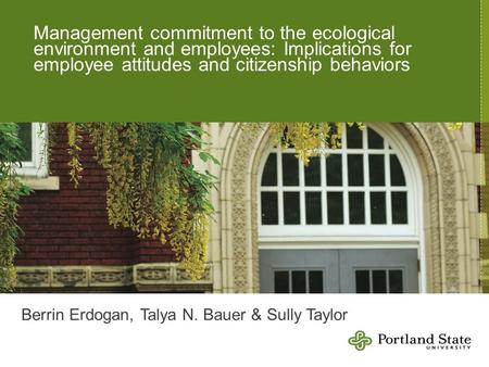 Management commitment to the ecological environment and employees: Implications for employee attitudes and citizenship behaviors Berrin Erdogan, Talya.