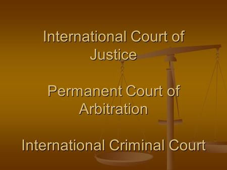 International Court of Justice Permanent Court of Arbitration International Criminal Court.