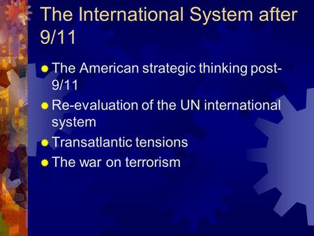 The International System after 9/11  The American strategic thinking post- 9/11  Re-evaluation of the UN international system  Transatlantic tensions.