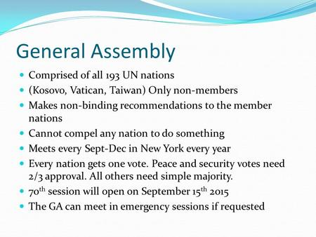 General Assembly Comprised of all 193 UN nations (Kosovo, Vatican, Taiwan) Only non-members Makes non-binding recommendations to the member nations Cannot.