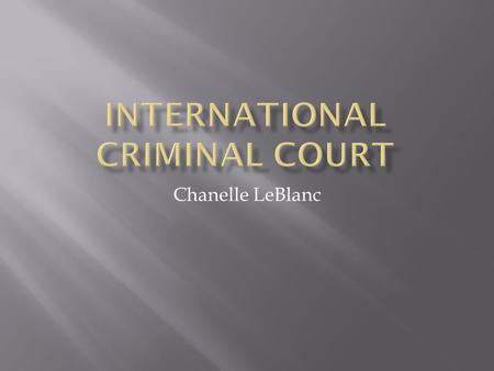 Chanelle LeBlanc.  Established in 1919  The point of it is to punish those who commit crimes of war genocide, and crimes against humanity.