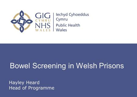 Insert name of presentation on Master Slide Bowel Screening in Welsh Prisons Hayley Heard Head of Programme.