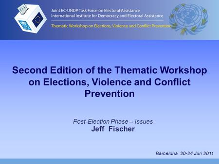 Second Edition of the Thematic Workshop on Elections, Violence and Conflict Prevention Post-Election Phase – Issues Jeff Fischer Barcelona 20-24 Jun 2011.