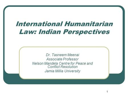 1 International Humanitarian Law: Indian Perspectives Dr. Tasneem Meenai Associate Professor Nelson Mandela Centre for Peace and Conflict Resolution Jamia.