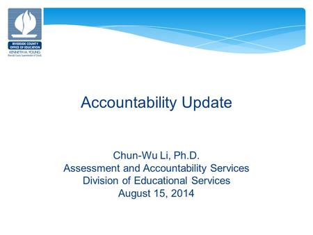 Accountability Update Chun-Wu Li, Ph.D. Assessment and Accountability Services Division of Educational Services August 15, 2014.