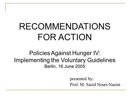 RECOMMENDATIONS FOR ACTION Policies Against Hunger IV: Implementing the Voluntary Guidelines Berlin, 16 June 2005 presented by: Prof. M. Saeid Nouri-Naeini.