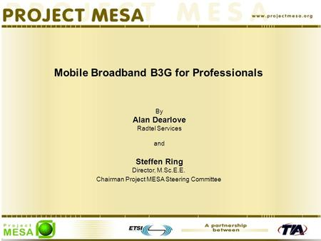 Mobile Broadband B3G for Professionals By Alan Dearlove Radtel Services and Steffen Ring Director, M.Sc.E.E. Chairman Project MESA Steering Committee.