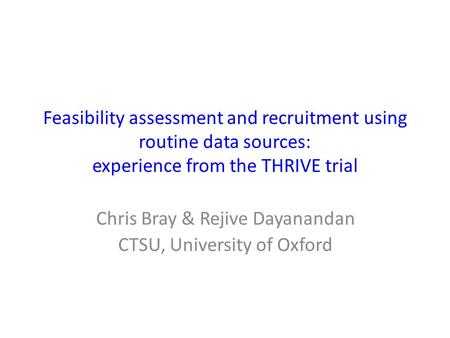 Feasibility assessment and recruitment using routine data sources: experience from the THRIVE trial Chris Bray & Rejive Dayanandan CTSU, University of.