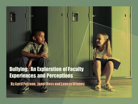 Bullying: An Exploration of Faculty Experiences and Perceptions By April Falzone, Janet Ross and Laneya Winney.