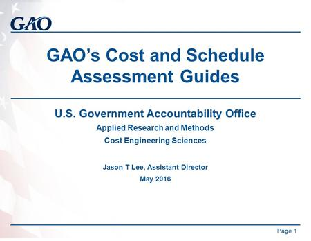 GAO's Cost and Schedule Assessment Guides U.S. Government Accountability Office Applied Research and Methods Cost Engineering Sciences Jason T Lee, Assistant.