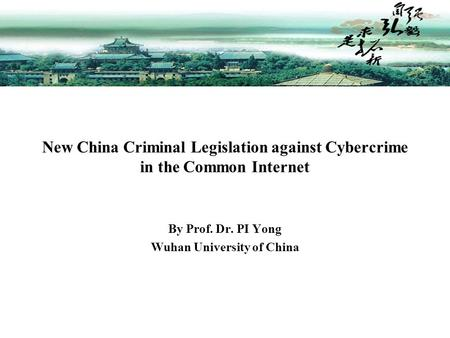 By Prof. Dr. PI Yong Wuhan University of China New China Criminal Legislation against Cybercrime in the Common Internet.