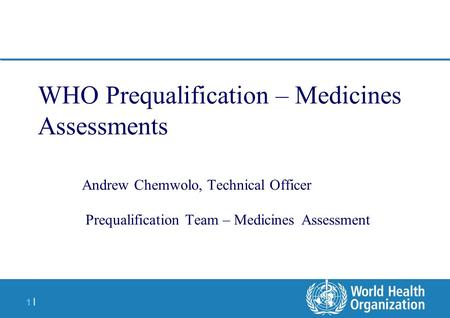 1 |1 | WHO Prequalification – Medicines Assessments Andrew Chemwolo, Technical Officer Prequalification Team – Medicines Assessment.