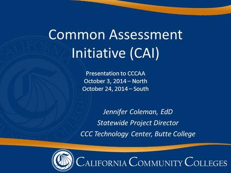 Common Assessment Initiative (CAI) Presentation to CCCAA October 3, 2014 – North October 24, 2014 – South Jennifer Coleman, EdD Statewide Project Director.