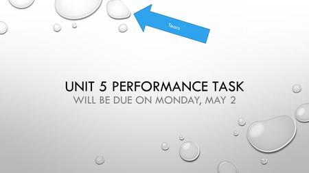 UNIT 5 PERFORMANCE TASK WILL BE DUE ON MONDAY, MAY 2 Tears.