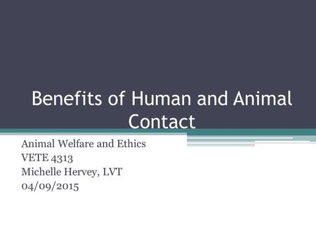 Benefits of Human and Animal Contact Animal Welfare and Ethics VETE 4313 Michelle Hervey, LVT 04/09/2015.