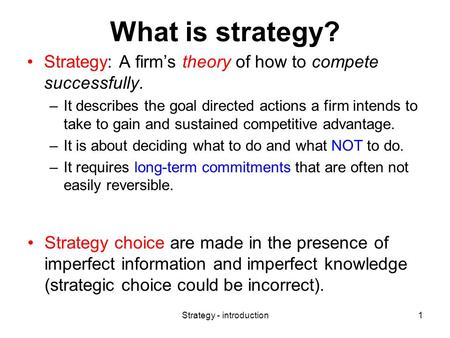 Strategy - introduction1 What is strategy? Strategy: A firm's theory of how to compete successfully. –It describes the goal directed actions a firm intends.