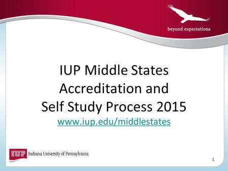 IUP Middle States Accreditation and Self Study Process 2015 www.iup.edu/middlestates www.iup.edu/middlestates 1.