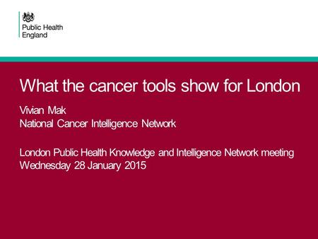 What the cancer tools show for London Vivian Mak National Cancer Intelligence Network London Public Health Knowledge and Intelligence Network meeting Wednesday.