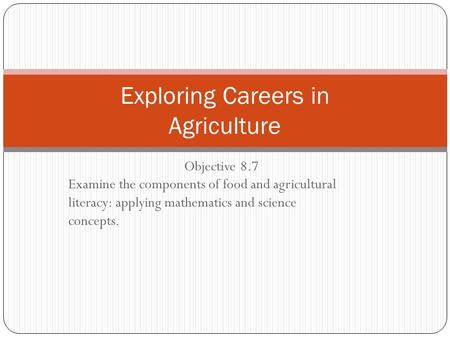 Objective 8.7 Examine the components of food and agricultural literacy: applying mathematics and science concepts. Exploring Careers in Agriculture.