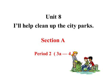 Unit 8 I'll help clean up the city parks. Section A Period 2 ( 3a — 4 )