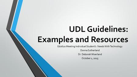 UDL Guidelines: Examples and Resources Edu620:Meeting Individual Student's Needs With Technology Donna Sutherland Dr. Deborah Moerland October 1, 2015.
