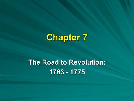 Chapter 7 The Road to Revolution: 1763 - 1775. Deep Roots of Revolution American Revolution began when the first colonists set foot on America –sense.
