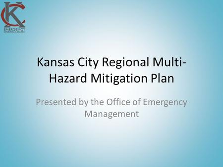 Kansas City Regional Multi- Hazard Mitigation Plan Presented by the Office of Emergency Management.