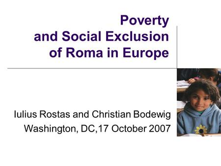 Poverty and Social Exclusion of Roma in Europe Iulius Rostas and Christian Bodewig Washington, DC,17 October 2007.