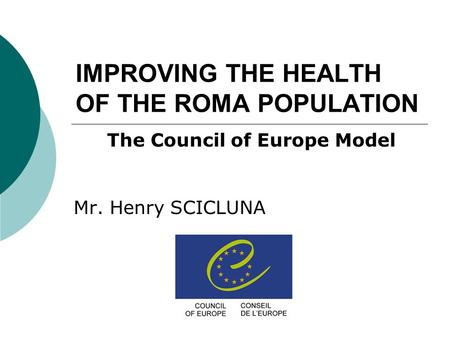 IMPROVING THE HEALTH OF THE ROMA POPULATION Mr. Henry SCICLUNA The Council of Europe Model.