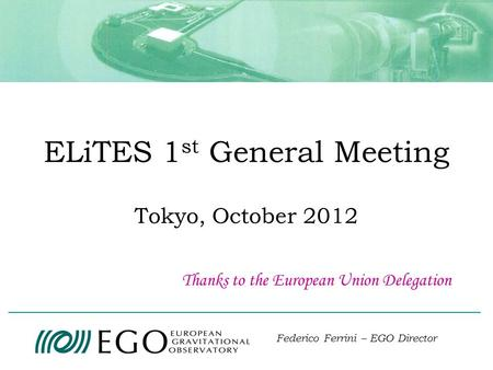ELiTES 1 st General Meeting Tokyo, October 2012 Federico Ferrini – EGO Director Thanks to the European Union Delegation.