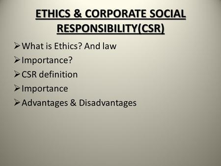 ETHICS & CORPORATE SOCIAL RESPONSIBILITY(CSR)  What is Ethics? And law  Importance?  CSR definition  Importance  Advantages & Disadvantages.