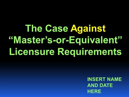 "The Case Against ""Master's-or-Equivalent"" Licensure Requirements INSERT NAME AND DATE HERE."