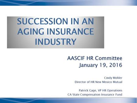 AASCIF HR Committee January 19, 2016 Cindy Mohler Director of HR New Mexico Mutual Patrick Gage, VP HR Operations CA State Compensation Insurance Fund.